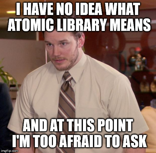 i have no idea what atomic library means and at this point i'm too afraid to ask